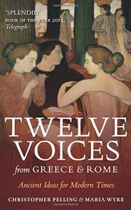 The best books on Ancient Greece - Twelve Voices from Greece and Rome: Ancient Ideas for Modern Times by Christopher Pelling & Maria Wyke