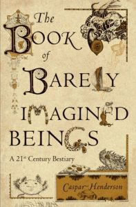 The best books on Science and Wonder - The Book of Barely Imagined Beings: A 21st Century Bestiary by Caspar Henderson