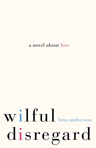 Dorthe Nors on the best Contemporary Scandinavian Literature - Wilful Disregard: A Novel About Love by Lena Andersson and Sarah Death (translator)