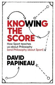 The best books on Philosophy and Sport - Knowing the Score: How Sport teaches us about Philosophy (and Philosophy about Sport) by David Papineau