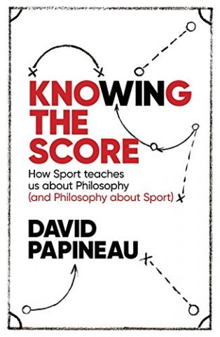 Knowing the Score: How Sport teaches us about Philosophy (and Philosophy about Sport) by David Papineau