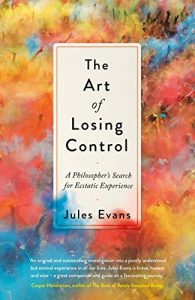 The best books on Ancient Philosophy for Modern Life - The Art of Losing Control: A Philosopher's Search for Ecstatic Experience by Jules Evans