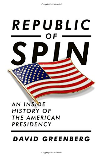 The best books on Political Spin - Republic of Spin: An Inside History of the American Presidency by David Greenberg