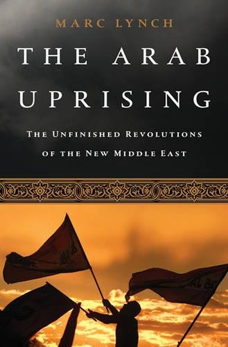 The best books on Origins of the Arab Uprising - The Arab Uprising: The Unfinished Revolutions of the New Middle East by Marc Lynch