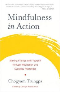 The best books on Mindfulness - Mindfulness in Action: Making Friends with Yourself through Meditation and Everyday Awareness by Chogyam Trungpa
