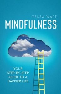 The best books on Mindfulness - Mindfulness: Your Step-by-Step Guide to a Happier Life by Tessa Watt
