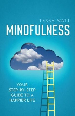 Mindfulness: Your Step-by-Step Guide to a Happier Life by Tessa Watt