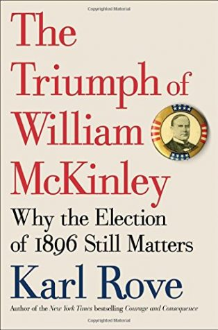 The Triumph of William McKinley: Why the Election of 1896 Still Matters by Karl Rove