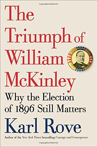 The best books on Compassionate Conservatism - The Triumph of William McKinley: Why the Election of 1896 Still Matters by Karl Rove