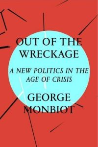 George Monbiot — with An Essential Reading List - Out of the Wreckage: A New Politics in an Age of Crisis by George Monbiot