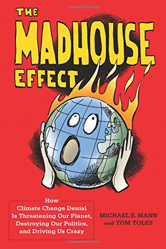 The best books on The Politics of Climate Change - The Madhouse Effect: How Climate Change Denial is Threatening Our Planet, Destroying Our Politics, and Driving Us Crazy by Michael Mann & Tom Toles