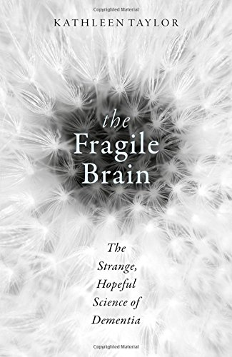 The Fragile Brain: The strange, hopeful science of dementia by Kathleen Taylor