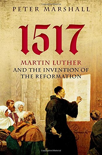 The best books on The Reformation - 1517: Martin Luther and the Invention of the Reformation by Peter Marshall