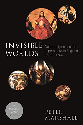 The best books on The Reformation - Invisible Worlds: Death, Religion and the Supernatural in England by Peter Marshall
