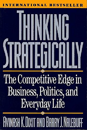 Thinking Strategically: The Competitive Edge in Business, Politics, and Everyday Life by Avinash Dixit & Barry Nalebuff