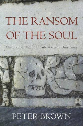The Ransom of the Soul: Afterlife and Wealth in Early Western Christianity by Peter Brown