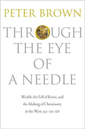 The best books on Late Antiquity - Through the Eye of a Needle: Wealth, the Fall of Rome, and the Making of Christianity in the West, 350-550 AD by Peter Brown