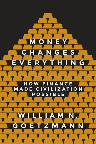 Money Changes Everything: How Finance Made Civilization Possible by William Goetzmann