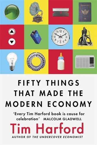 The best books on Unexpected Economics - Fifty Things that Made the Modern Economy by Tim Harford