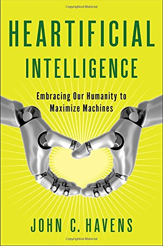 The best books on Ethics for Artificial Intelligence: Heartificial Intelligence: Embracing Our Humanity to Maximize Machines by John Havens