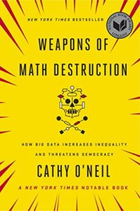 The best books on Ethics for Artificial Intelligence - Weapons of Math Destruction: How Big Data Increases Inequality and Threatens Democracy by Cathy O'Neil