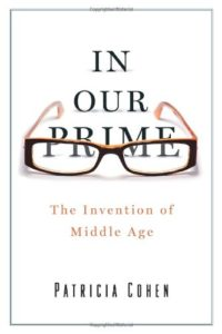 The best books on Midlife Crisis - In Our Prime: The Invention of Middle Age by Patricia Cohen