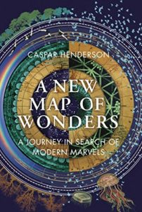 The Best Books for Growing up in the Anthropocene - A New Map of Wonders: A Journey in Search of Modern Marvels by Caspar Henderson
