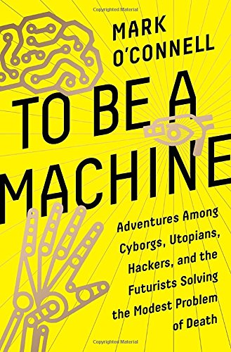Best Nonfiction Books of 2017 - To Be a Machine: Adventures Among Cyborgs, Utopians, Hackers, and the Futurists Solving the Modest Problem of Death by Mark O'Connell