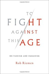 Best Humanist Books of 2017 - To Fight Against This Age: On Fascism and Humanism by Rob Riemen