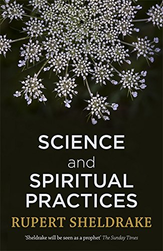 The Best Nature Writing of 2017 - Science and Spiritual Practices: Transformative Experiences and their Effects on our Bodies, Brains and Health by Rupert Sheldrake