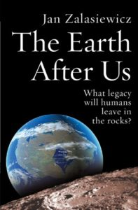 Books on the Deep Future - The Earth After Us: What Legacy Will Humans Leave in the Rocks? by Jan Zalasiewicz