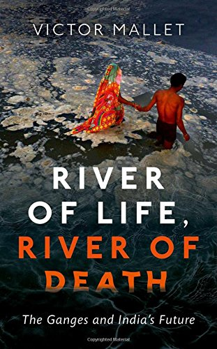River of Life, River of Death: The Ganges and India's Future by Victor Mallet