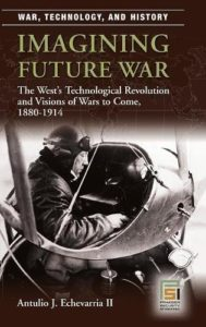 The best books on Military Strategy - Imagining Future War: The West's Technological Revolution and Visions of Wars to Come, 1880-1914 by Antulio Echevarria II