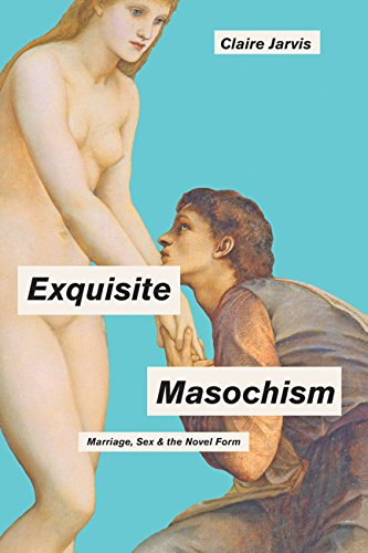 The best books on Sex in Victorian Literature - Exquisite Masochism: Marriage, Sex, and the Novel Form by Claire Jarvis