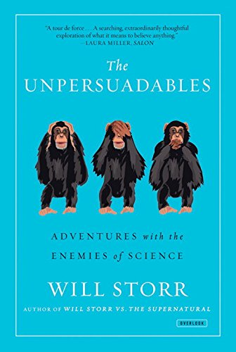 The best books on Immersive Nonfiction - The Unpersuadables: Adventures with the Enemies of Science by Will Storr