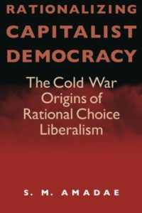 The best books on The History of Economic Thought - Rationalizing Capitalist Democracy: The Cold War Origins of Rational Choice Liberalism by S M Amadae