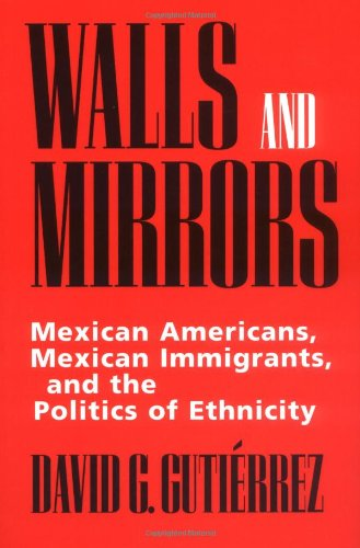 The best books on Immigration - Walls and Mirrors: Mexican Americans, Mexican Immigrants, and the Politics of Ethnicity by David G. Gutiérrez