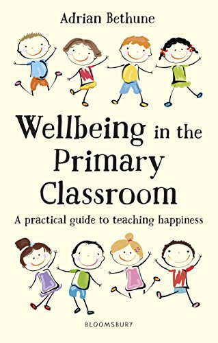 The best books on Happiness for Children - Wellbeing in the Primary Classroom: A Practical Guide to Teaching Happiness by Adrian Bethune