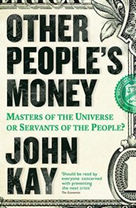 The best books on Economics in the Real World - Other People's Money: Masters of the Universe or Servants of the People? by John Kay