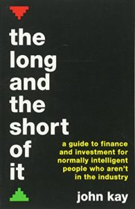 The best books on Economics in the Real World - The Long and the Short of It: A guide to finance and investment for normally intelligent people who aren't in the industry by John Kay