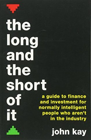 The Long and the Short of It: A guide to finance and investment for normally intelligent people who aren't in the industry by John Kay