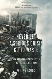 The best books on The History of Economic Thought - Never Let a Serious Crisis Go to Waste: How Neoliberalism Survived the Financial Meltdown by Philip Mirowski