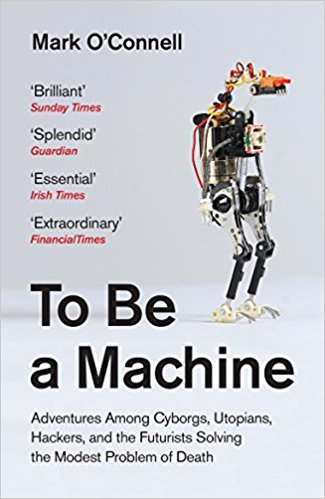 The best books on Transhumanism - To Be a Machine: Adventures Among Cyborgs, Utopians, Hackers, and the Futurists Solving the Modest Problem of Death by Mark O'Connell