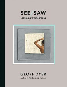 Geoff Dyer on Unusual Histories - See/Saw: Looking at Photographs by Geoff Dyer