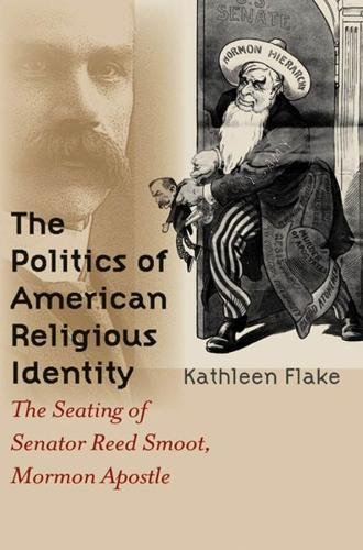 The Politics of American Religious Identity: The Seating of Senator Reed Smoot, Mormon Apostle by Kathleen Flake