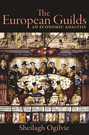 The European Guilds: An Economic Analysis by Sheilagh Ogilvie
