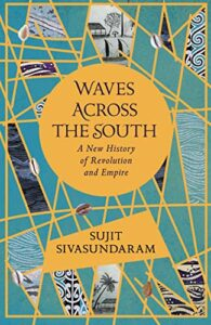 The 2021 British Academy Book Prize for Global Cultural Understanding - Waves Across the South: A New History of Revolution and Empire by Sujit Sivasundaram