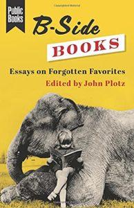 Forgotten Classics: The Best B-Side Books - B-Side Books: Essays on Forgotten Favourites edited by John Plotz