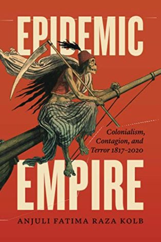 Epidemic Empire: Colonialism, Contagion, and Terror, 1817–2020 by Anjuli Fatima Raza Kolb