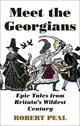 Meet the Georgians: Epic Tales from Britain's Wildest Century by Robert Peal